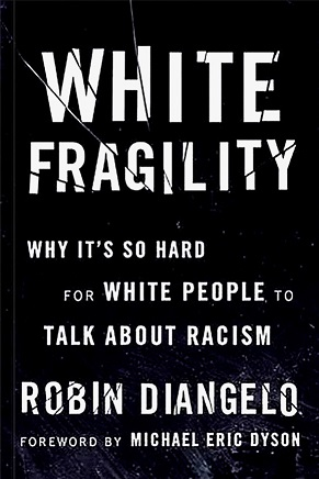 "The black book cover for White Fragility. Underneath the title, it says in white text: ""Why it's so hard for white people to talk about racism / Robin DiAngelo / Foreword by Michael Eric Dyson""."